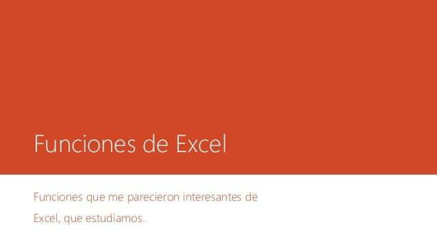 Funciones de Excel Funciones que me parecieron interesantes de Excel, que estudiamos.