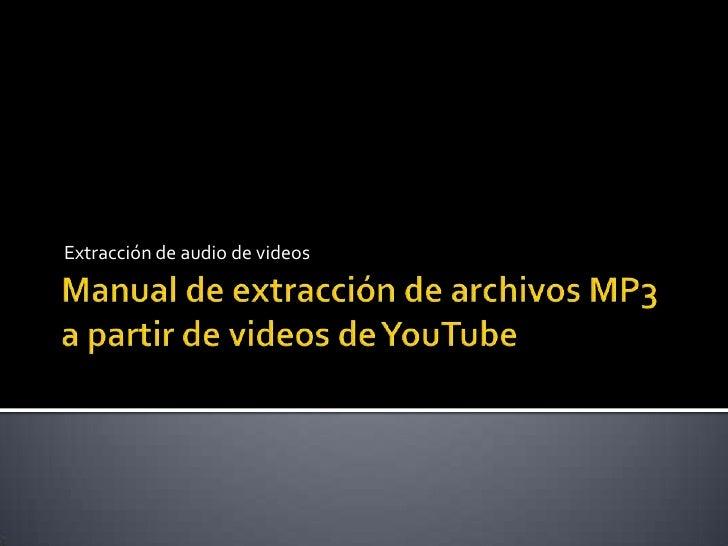 Manual de extracción de archivos MP3 a partir de videos de YouTube<br />Extracción de audio de videos<br />