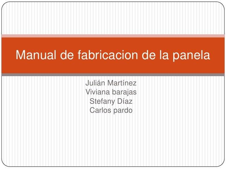 Manual de fabricacion de la panela            Julián Martínez            Viviana barajas             Stefany Díaz         ...
