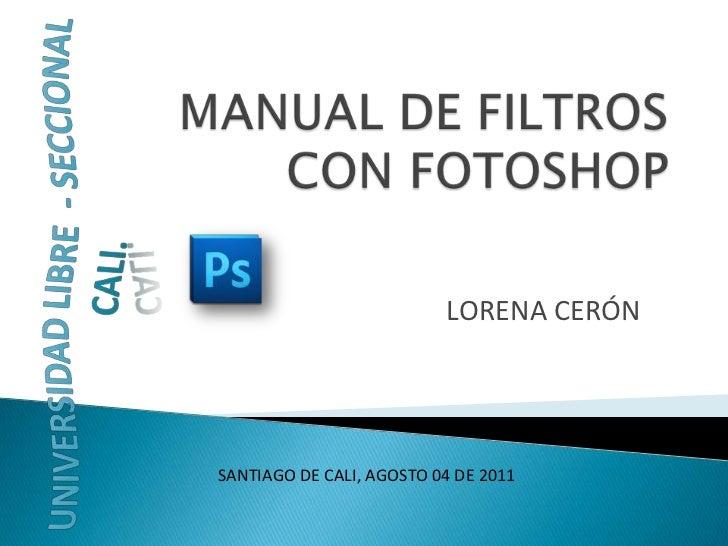 MANUAL DE FILTROS CON FOTOSHOP<br />LORENA CERÓN<br />UNIVERSIDAD LIBRE  - SECCIONAL CALI.<br />SANTIAGO DE CALI, AGOSTO 0...