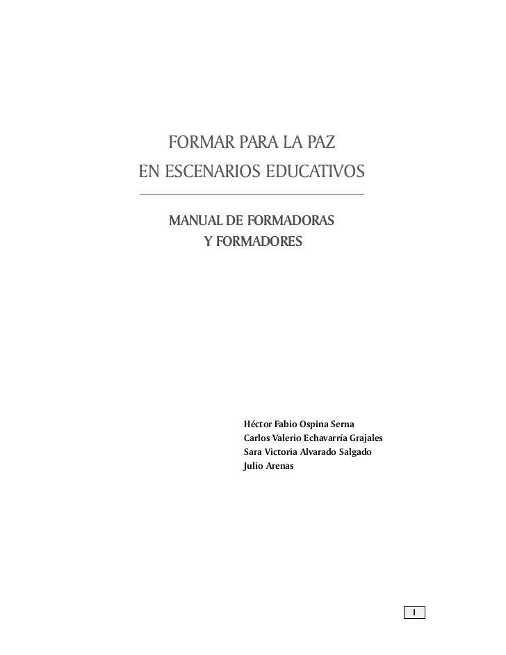FORMAR PARA LA PAZEN ESCENARIOS EDUCATIVOS   MANUAL DE FORMADORAS       Y FORMADORES            Héctor Fabio Ospina Serna ...