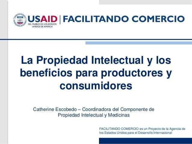 FACILITANDO COMERCIO es un Proyecto de la Agencia delos Estados Unidos para el Desarrollo InternacionalLa Propiedad Intele...