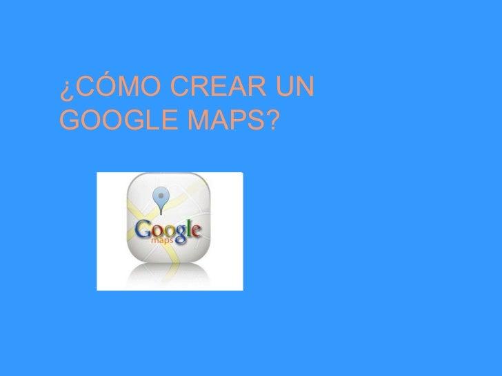 ¿CÓMO CREAR UN  GOOGLE MAPS?