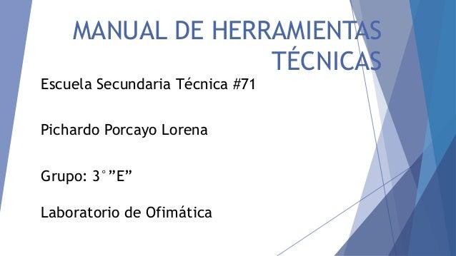 "MANUAL DE HERRAMIENTAS  TÉCNICAS  Escuela Secundaria Técnica #71  Pichardo Porcayo Lorena  Grupo: 3°""E""  Laboratorio de Of..."