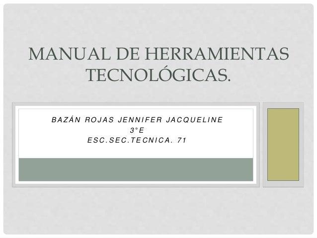 MANUAL DE HERRAMIENTAS  TECNOLÓGICAS.  B A Z Á N ROJ A S J E N N I F E R J A CQU E L I N E  3 ° E  E S C . S E C . T E C N...