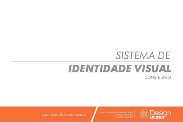 SISTEMA DE IDENTIDADE VISUAL CONSTRUPRO UNIVERSIDADE LUTERANA DO BRASIL CAMPUS CARAZINHO CURSO DE DESIGN MANUAL PADRÃO CUR...