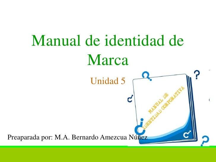Manual de identidad de              Marca                         Unidad 5Preaparada por: M.A. Bernardo Amezcua Núñez