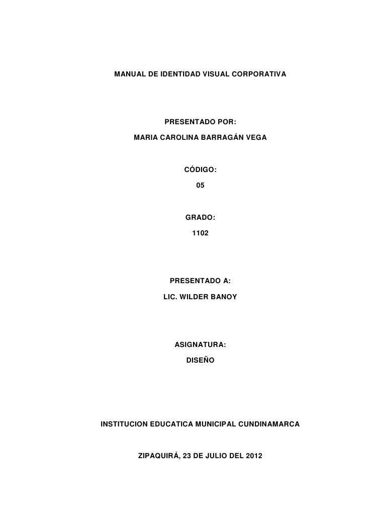 MANUAL DE IDENTIDAD VISUAL CORPORATIVA              PRESENTADO POR:       MARIA CAROLINA BARRAGÁN VEGA                   C...