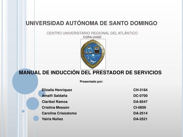 UNIVERSIDAD AUTÓNOMA DE SANTO DOMINGO<br />CENTRO UNIVERSITARIO REGIONAL DEL ATLÁNTICO<br />CURA-UASD<br />MANUAL DE INDUC...