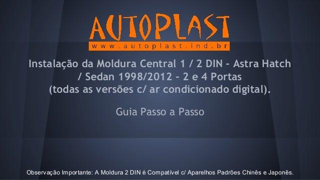 Guia Passo a Passo Instalação da Moldura Central 1 / 2 DIN - Astra Hatch / Sedan 1998/2012 - 2 e 4 Portas (todas as versõe...