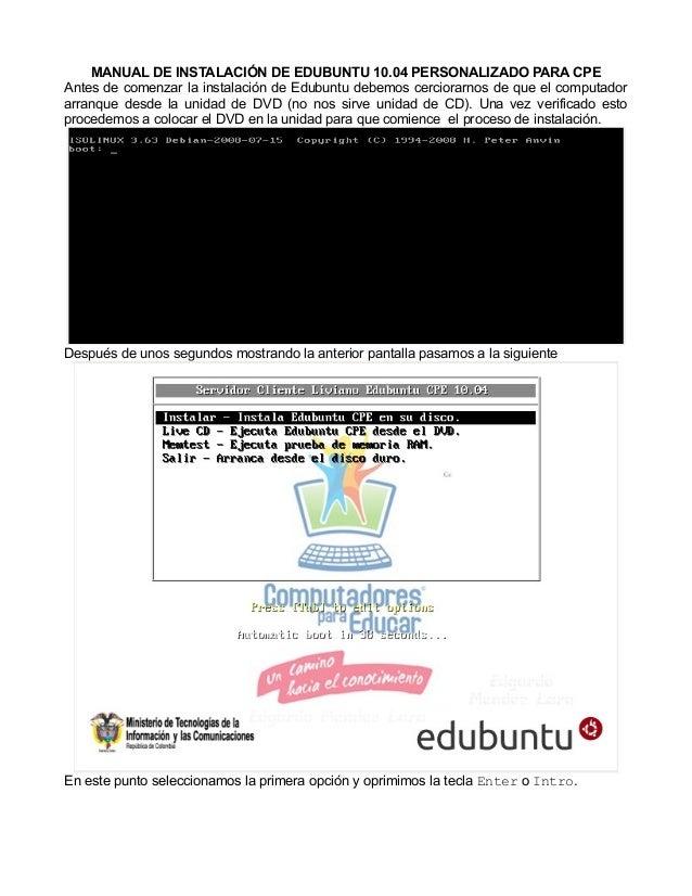 MANUAL DE INSTALACIÓN DE EDUBUNTU 10.04 PERSONALIZADO PARA CPE Antes de comenzar la instalación de Edubuntu debemos cercio...
