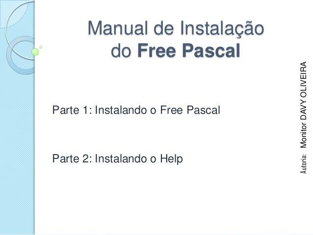 Manual de Instalação        do Free Pascal                                    Autoria: Monitor DAVY OLIVEIRAParte 1: Insta...