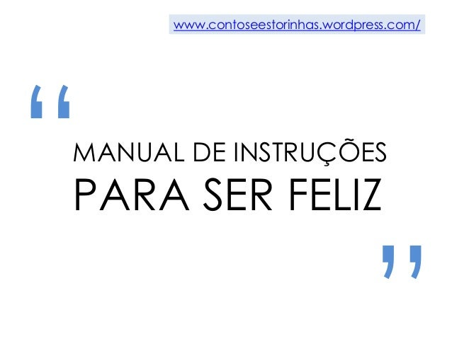 """"""" """"MANUAL DE INSTRUÇÕES PARA SER FELIZ www.contoseestorinhas.wordpress.com/"""