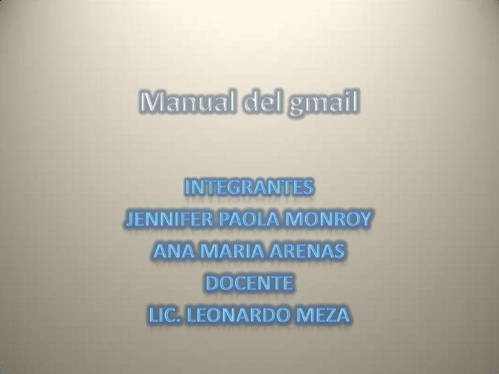Manual del gmail<br />Integrantes<br />Jennifer Paola monroy<br />Ana Maria Arenas<br />Docente<br />Lic. Leonardo Meza<br />