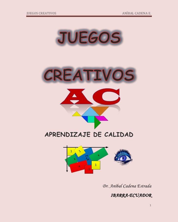 JUEGOS CREATIVOS                                        ANÍBAL CADENA E.         APRENDIZAJE DE CALIDAD                   ...