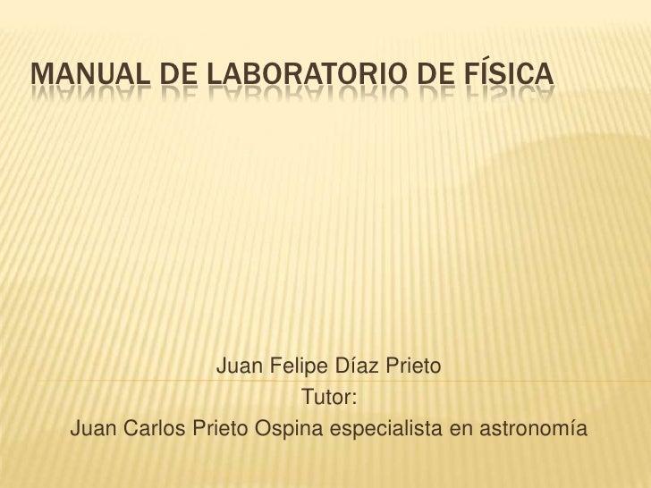 MANUAL DE LABORATORIO DE FÍSICA                 Juan Felipe Díaz Prieto                         Tutor:  Juan Carlos Prieto...