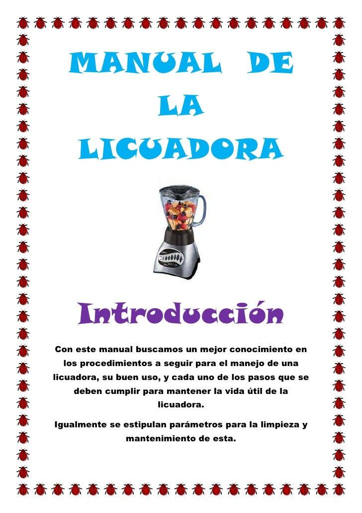 MANUAL DE       LA   LICUADORA     IntroducciónCon este manual buscamos un mejor conocimiento en  los procedimientos a seg...