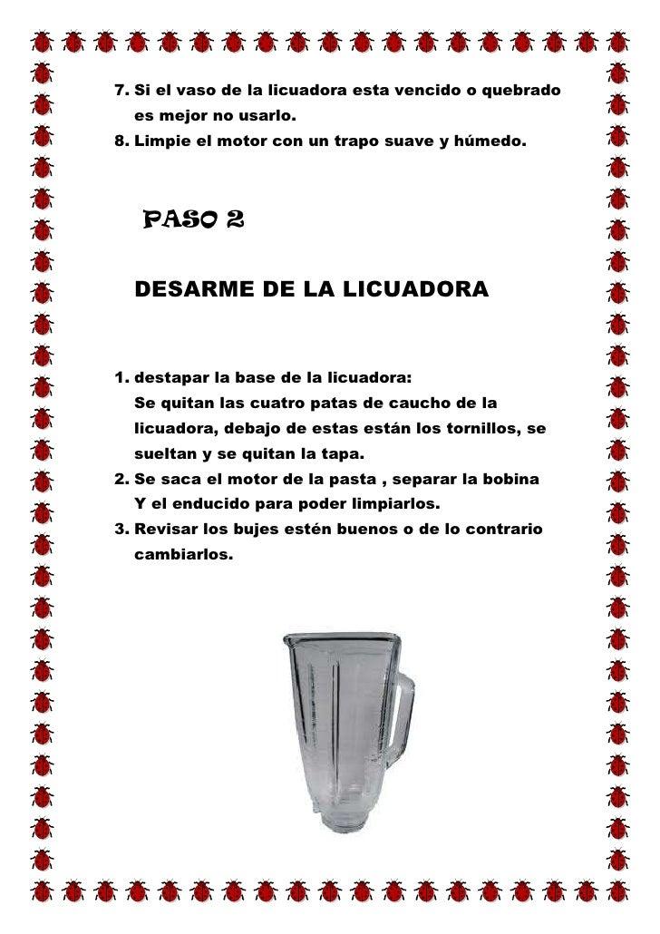7. Si el vaso de la licuadora esta vencido o quebrado  es mejor no usarlo.8. Limpie el motor con un trapo suave y húmedo. ...