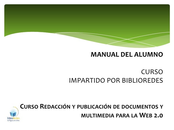MANUAL DEL ALUMNO CURSOIMPARTIDO POR BIBLIOREDESCurso Redacción y publicación de documentos y multimedia para la Web 2.0<b...