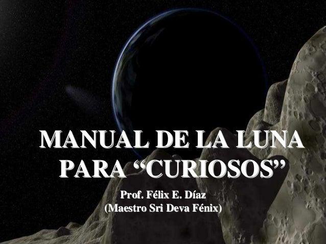 """MANUAL DE LA LUNA PARA """"CURIOSOS""""      Prof. Félix E. Díaz    (Maestro Sri Deva Fénix)                               1"""