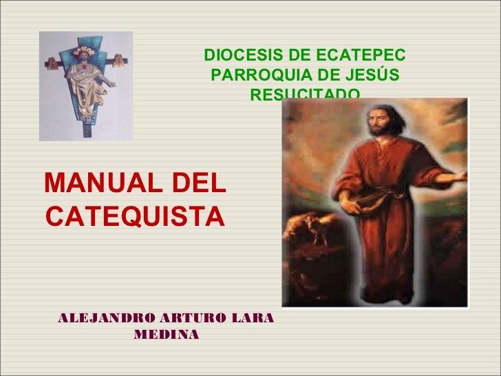 DIOCESIS DE ECATEPEC               PARROQUIA DE JESÚS                  RESUCITADOMANUAL DELCATEQUISTAALEJANDRO ARTURO LARA...