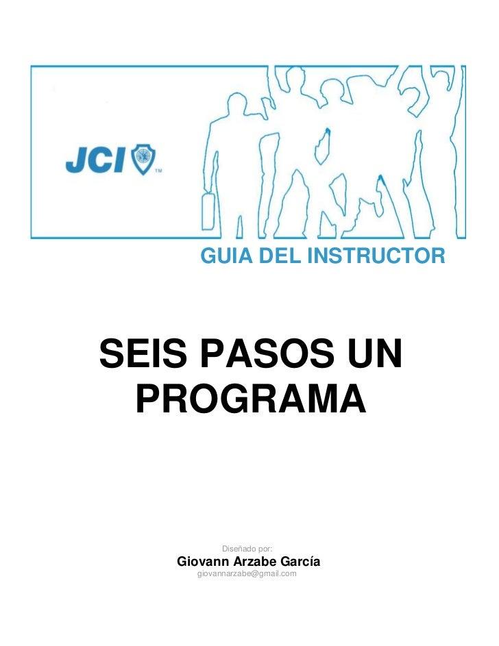 GUIA DEL INSTRUCTORSEIS PASOS UN PROGRAMA          Diseñado por:   Giovann Arzabe García     giovannarzabe@gmail.com