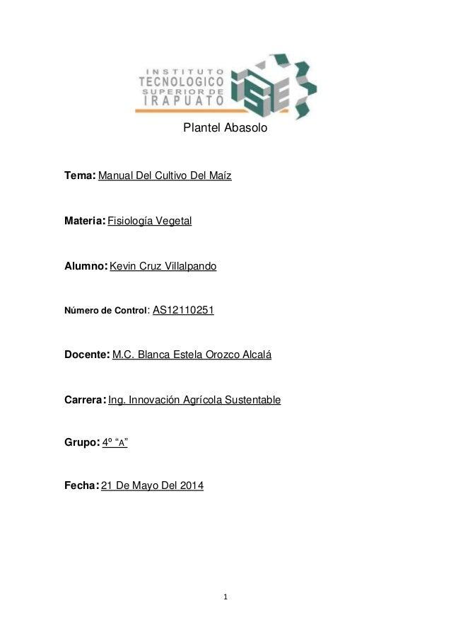 1 Plantel Abasolo Tema: Manual Del Cultivo Del Maíz Materia: Fisiología Vegetal Alumno: Kevin Cruz Villalpando Número de C...