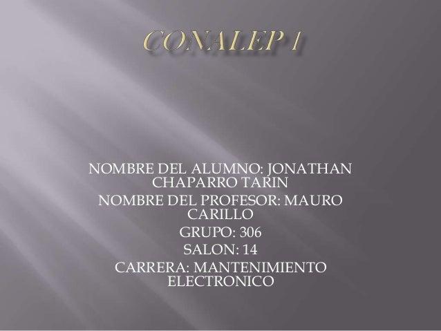 NOMBRE DEL ALUMNO: JONATHAN CHAPARRO TARIN NOMBRE DEL PROFESOR: MAURO CARILLO GRUPO: 306 SALON: 14 CARRERA: MANTENIMIENTO ...
