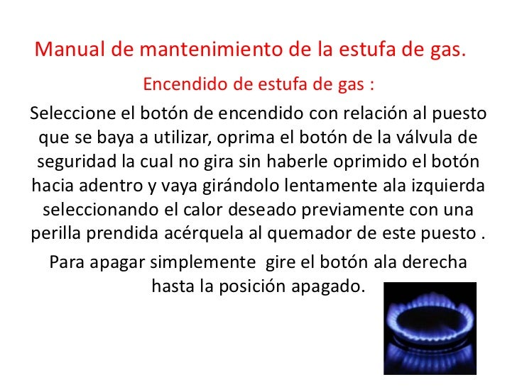 Manual de mantenimiento de la estufa de gas.<br />Encendido de estufa de gas :<br />Seleccione el botón de encendido con r...