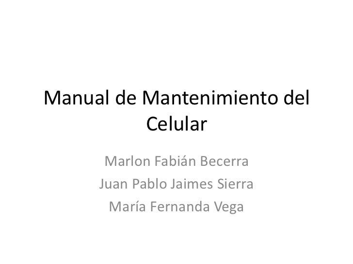 Manual de Mantenimiento del Celular<br />Marlon Fabián Becerra<br />Juan Pablo Jaimes Sierra<br />María Fernanda Vega<br />