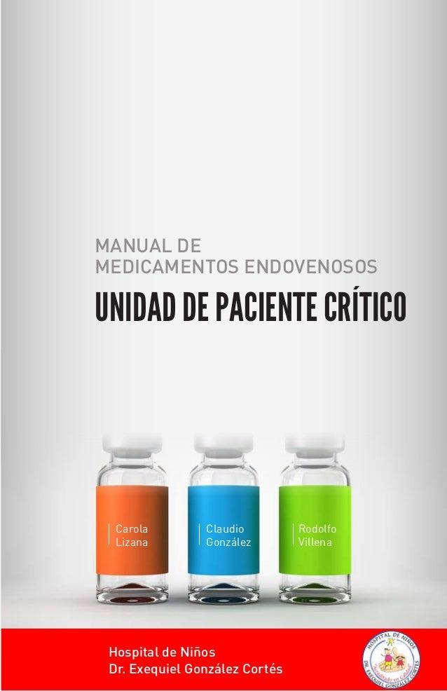 Carola Lizana Claudio González Rodolfo Villena MANUAL DE MEDICAMENTOS ENDOVENOSOS UNIDAD DE PACIENTE CRÍTICO Hospital de N...
