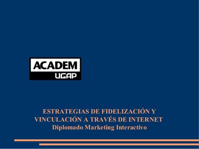 ESTRATEGIAS DE FIDELIZACIÓN Y VINCULACIÓN A TRAVÉS DE INTERNET Diplomado Marketing Interactivo