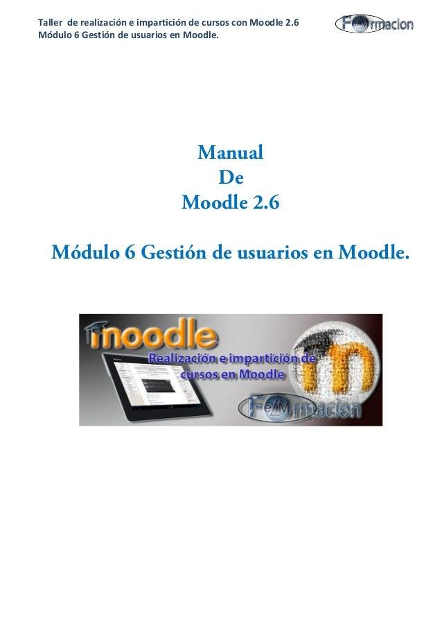 Taller de realización e impartición de cursos con Moodle 2.6 Módulo 6 Gestión de usuarios en Moodle. Manual De Moodle 2.6 ...