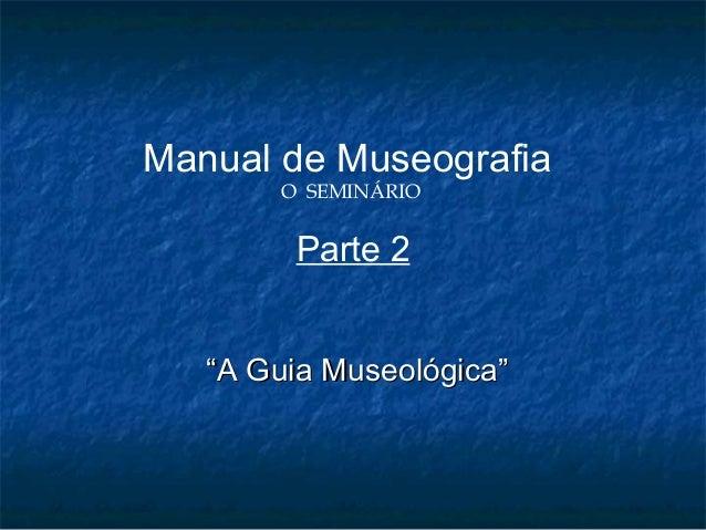 """Manual de Museografia O SEMINÁRIO Parte 2 """"""""A Guia Museológica""""A Guia Museológica"""""""