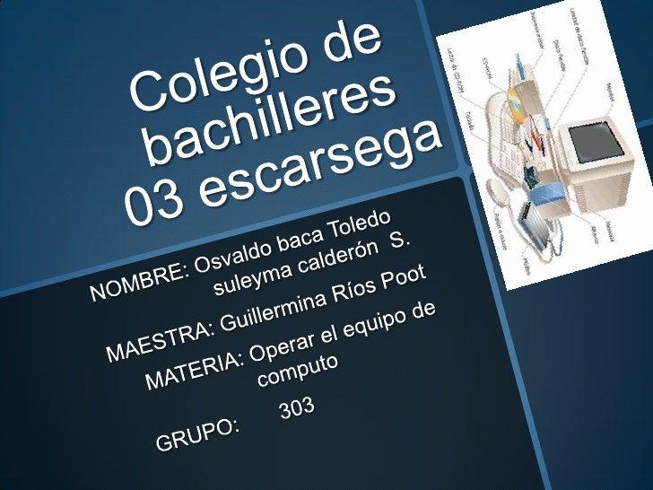 Colegio de bachilleres 03 escarsega<br />NOMBRE: Osvaldo baca Toledo                    suleyma calderón  S.<br />MAESTRA:...