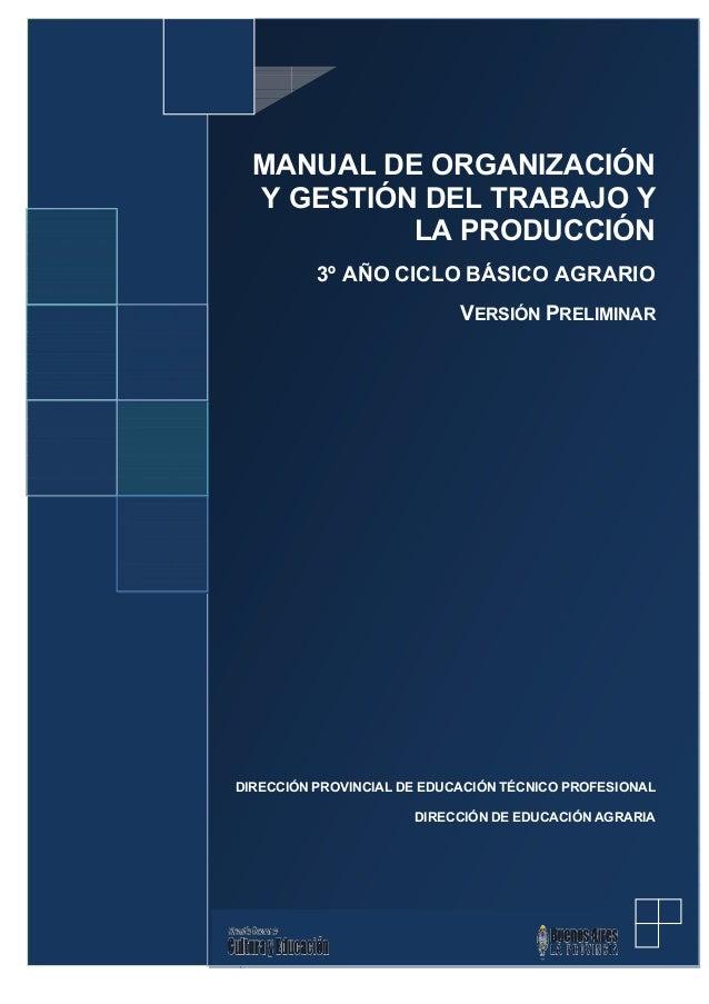 MANUAL DE ORGANIZACIÓN Y GESTIÓN DEL TRABAJO Y LA PRODUCCIÓN 3º AÑO CICLO BÁSICO AGRARIO VERSIÓN PRELIMINAR  DIRECCIÓN PRO...