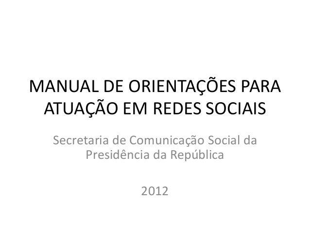 MANUAL DE ORIENTAÇÕES PARA ATUAÇÃO EM REDES SOCIAIS Secretaria de Comunicação Social da Presidência da República 2012