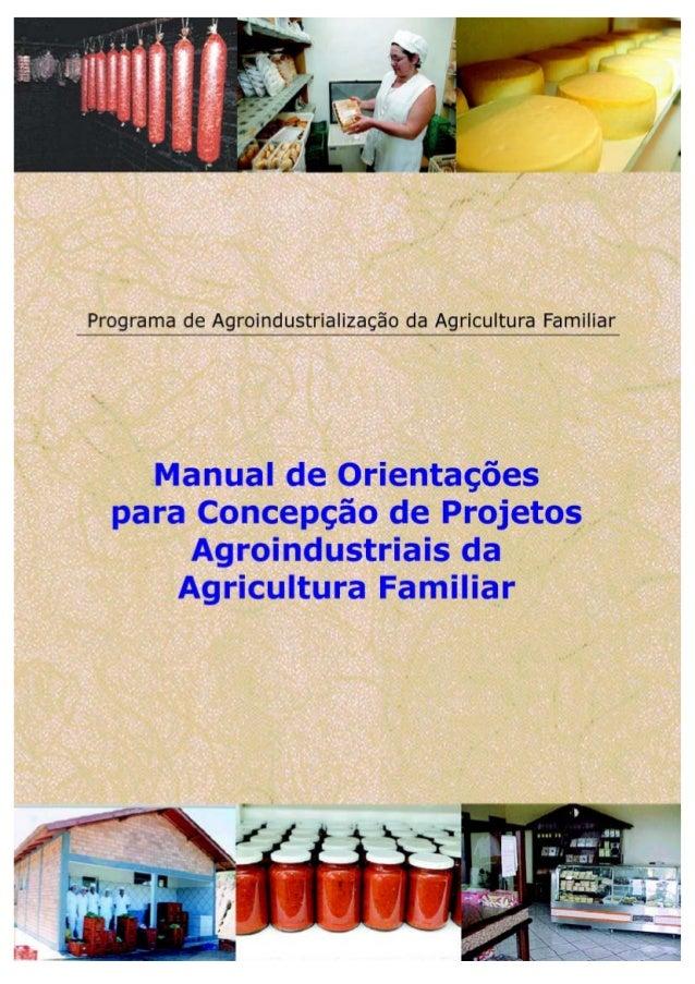 MANUAL DE ORIENTAÇÕES PARA CONCEPÇÃO DE PROJETOS AGROINDUSTRIAIS DA AGRICULTURA FAMILIAR Elaboração: Leomar Luiz Prezotto ...