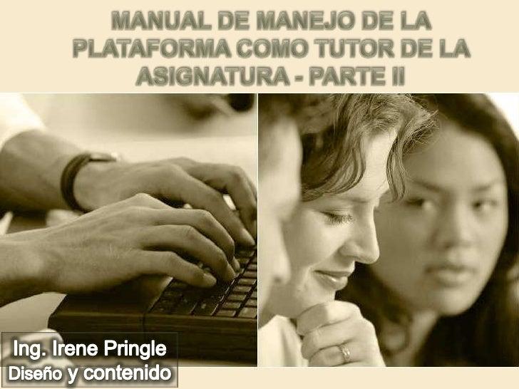 Manual de manejo de la plataforma como tutor de la asignatura - parte ii<br />Ing. Irene Pringle<br />Diseño y contenido<b...