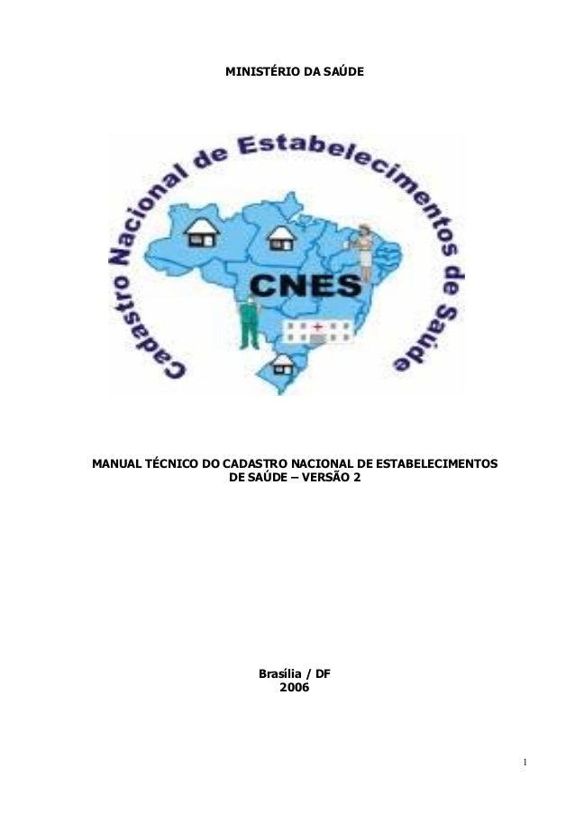 1  MINISTÉRIO DA SAÚDE  MANUAL TÉCNICO DO CADASTRO NACIONAL DE ESTABELECIMENTOS  DE SAÚDE – VERSÃO 2  Brasília / DF  2006