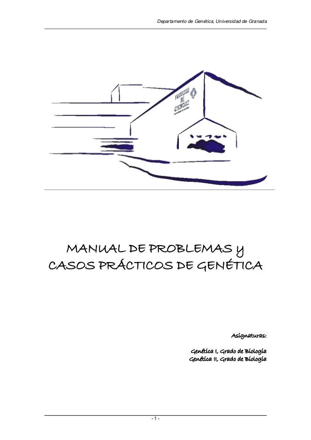 Departamento de Genética, Universidad de Granada - 1 - MANUAL DE PROBLEMAS y CASOS PRÁCTICOS DE GENÉTICA Asignaturas: Gené...