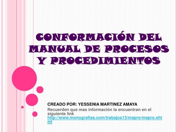 CONFORMACIÓN DEL MANUAL DE PROCESOS Y PROCEDIMIENTOS <br />CREADO POR: YESSENIA MARTINEZ AMAYA <br />Recuerden que mas inf...