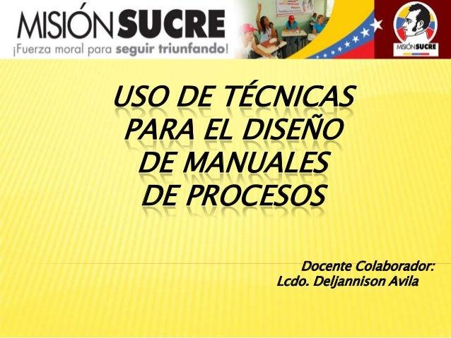USO DE TÉCNICAS PARA EL DISEÑO  DE MANUALES  DE PROCESOS             Docente Colaborador:          Lcdo. Deljannison Avila