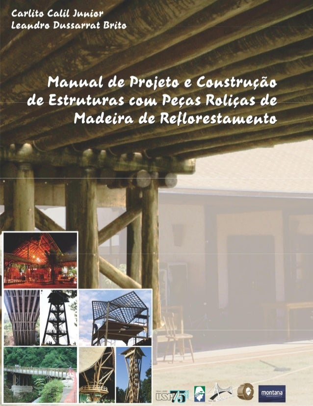 MANUAL DE PROJETO E CONSTRUÇÃO DE ESTRUTURAS COM PEÇAS ROLIÇAS DE MADEIRA DE REFLORESTAMENTO Prof. Tit. Dr. Carlito Calil ...