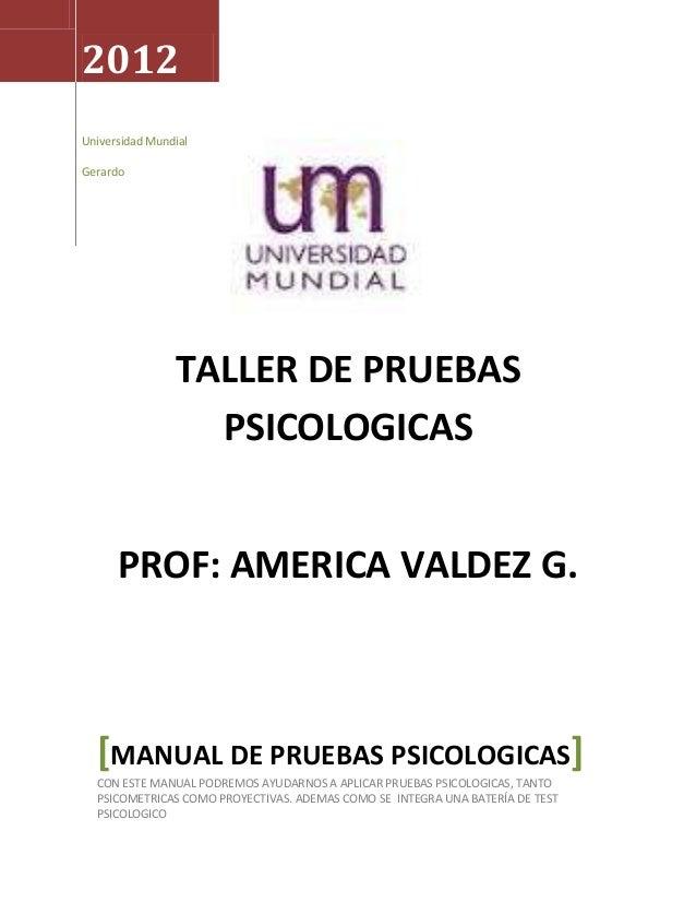 2012 Universidad Mundial Gerardo  TALLER DE PRUEBAS PSICOLOGICAS PROF: AMERICA VALDEZ G.  [MANUAL DE PRUEBAS PSICOLOGICAS]...
