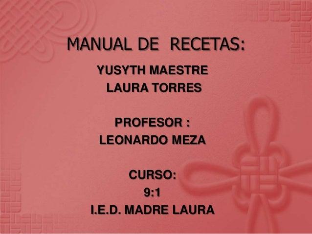 MANUAL DE RECETAS:   YUSYTH MAESTRE    LAURA TORRES     PROFESOR :   LEONARDO MEZA         CURSO:           9:1  I.E.D. MA...