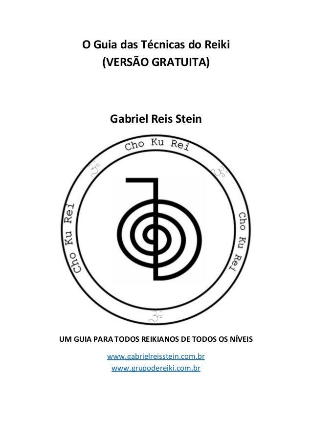 O Guia das Técnicas do Reiki (VERSÃO GRATUITA) Gabriel Reis Stein UM GUIA PARA TODOS REIKIANOS DE TODOS OS NÍVEIS www.gabr...