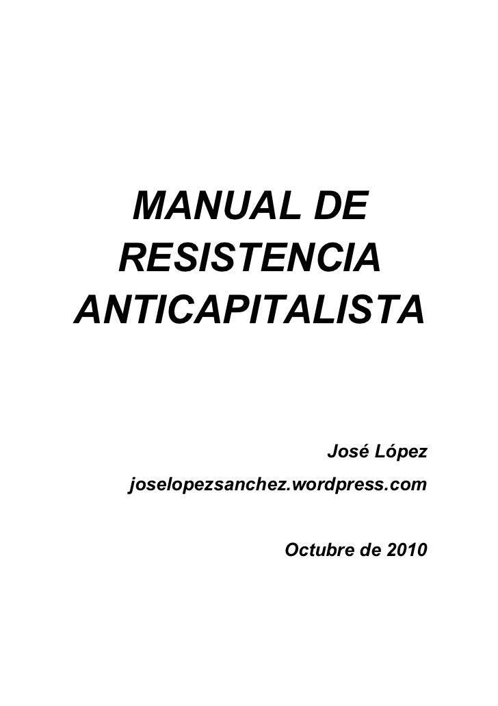 MANUAL DE  RESISTENCIAANTICAPITALISTA                     José López  joselopezsanchez.wordpress.com                 Octub...