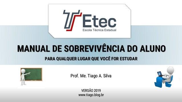 MANUAL DE SOBREVIVÊNCIA DO ALUNO Prof. Me. Tiago A. Silva VERSÃO 2019 www.tiago.blog.br PARA QUALQUER LUGAR QUE VOCÊ FOR E...