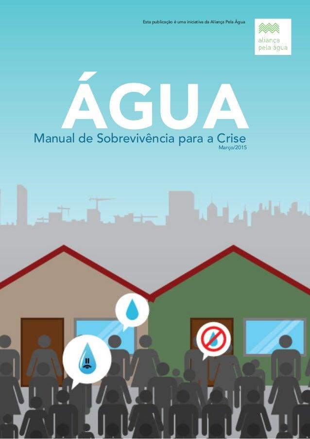 Manual de Sobrevivência para a Crise ÁGUA Esta publicação é uma iniciativa da Aliança Pela Água Março/2015